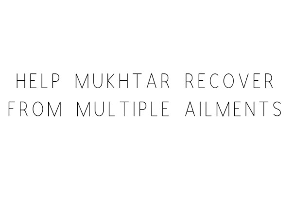 Help Mukhtar Recover From Multiple Ailments