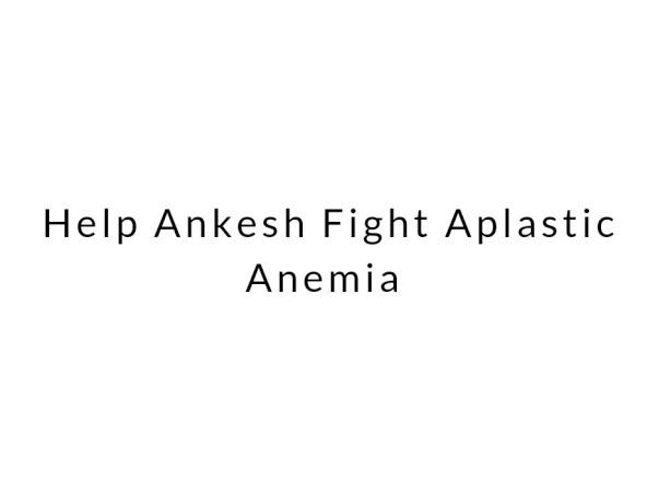 Help Ankesh Fight Aplastic Anemia
