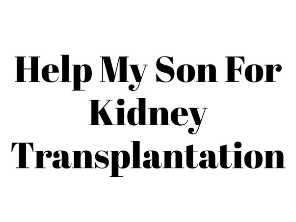 Help My Son For Kidney Transplantation