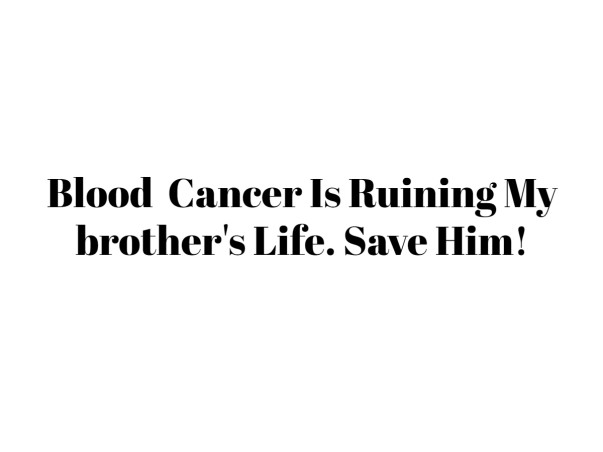 Blood  Cancer Is Ruining My brother's Life. Save Him!