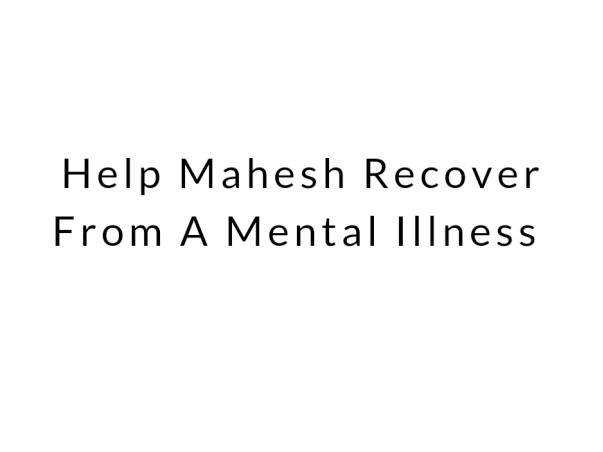 Help Mahesh Recover From A Mental Illness