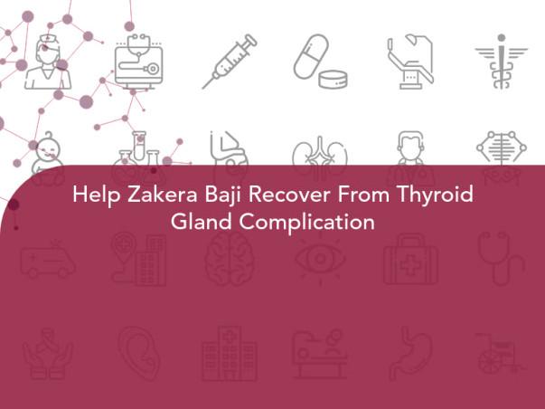 Help Zakera Baji Recover From Thyroid Gland Complication