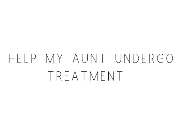 Help My Aunt Undergo Treatment