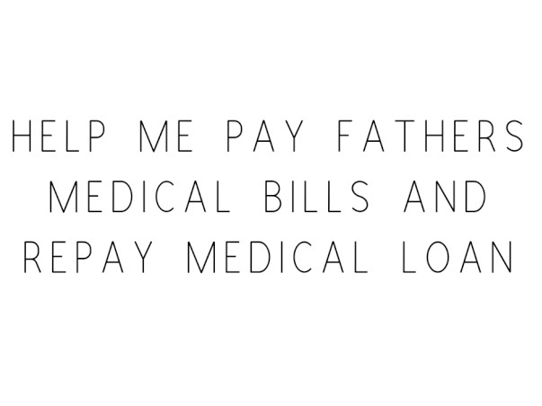 Help Me Pay Fathers Medical Bills and Repay Medical Loan