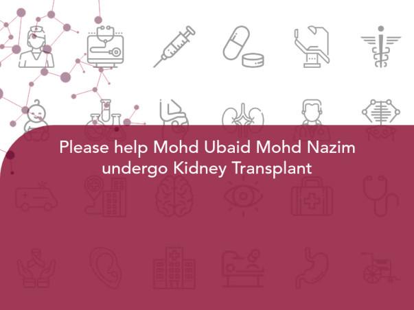 Help Mohd Ubaid Mohd Nazim undergo Kidney Transplant