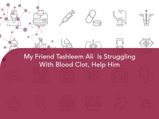 My Friend Tashleem Ali  Is Struggling With Blood Clot, Help Him