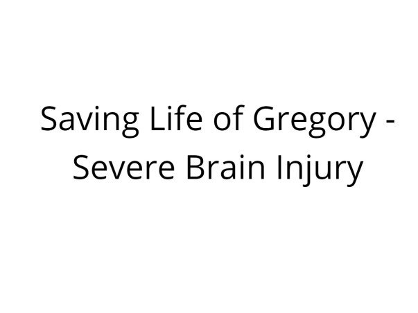 Saving Life of Gregory -Severe Brain Injury