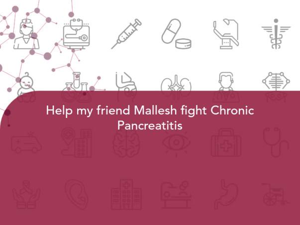 Help my friend Mallesh fight Chronic Pancreatitis