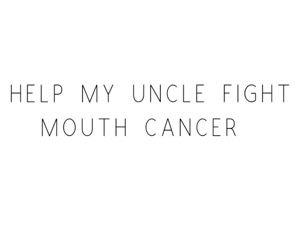 Help My Uncle Fight Mouth Cancer