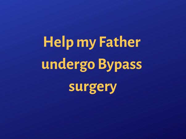 Help My Father Undergo Bypass Surgery
