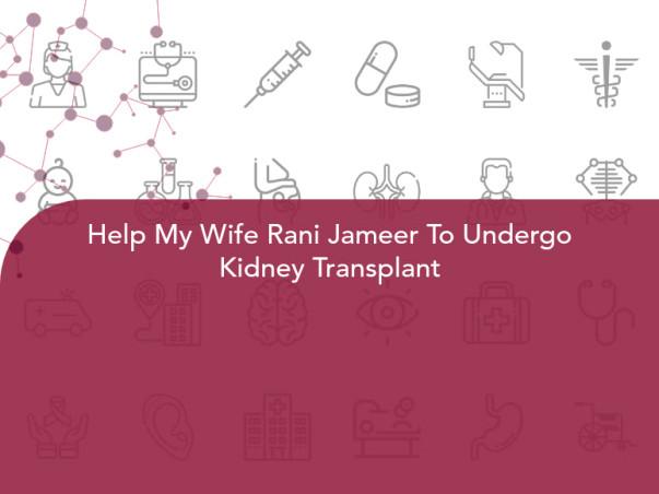 Help My Wife Rani Jameer To Undergo Kidney Transplant