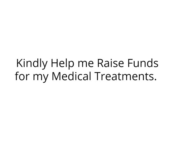 Kindly Help me Raise Funds for my Medical Treatments.