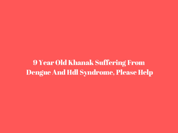 9 Year Old Khanak Suffering From Dengue And HLH Syndrome, Please Help