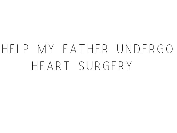 Help My Father Undergo Heart Surgery