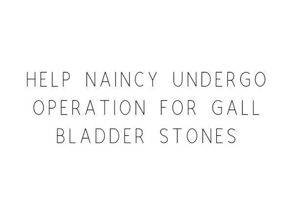 Help Naincy Undergo Operation For Gall Bladder Stones