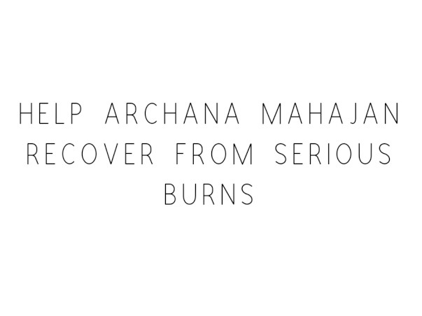 Help Archana Mahajan Recover From Serious Burns