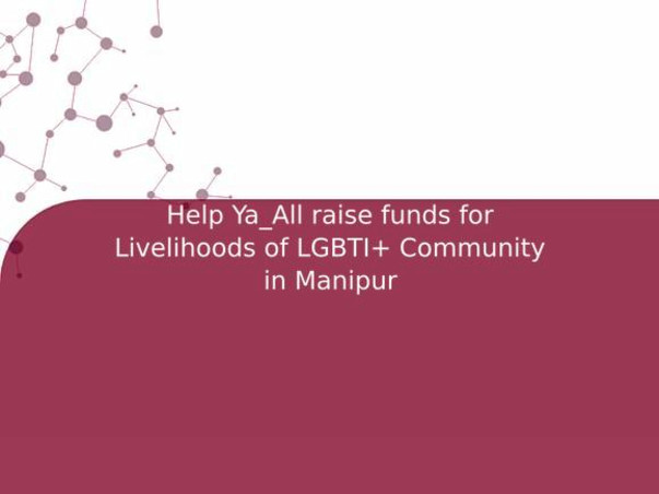 Help Ya_All raise funds for Livelihoods of LGBTI+ Community in Manipur