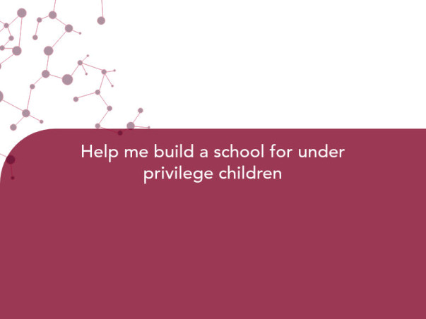 Help me build a school for under privilege children