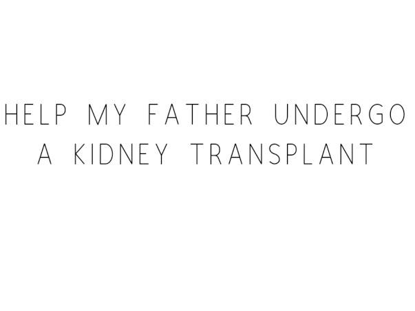 Help My Father Undergo A Kidney Transplant