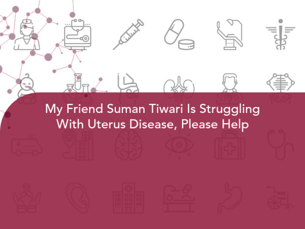 My Friend Suman Tiwari Is Struggling With Uterus Disease, Please Help