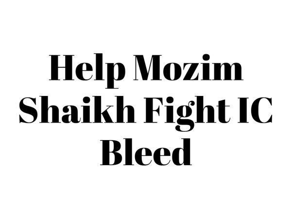 Help Mozim Shaikh Fight IC bleed