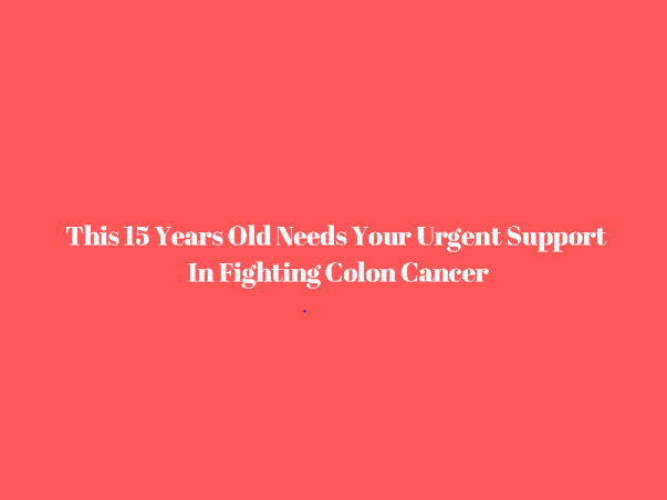 15 Years Old Needs Your Urgent Support In Fighting Colon Cancer
