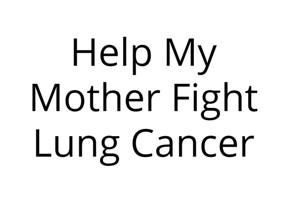 Help My Mother Fight Lung Cancer