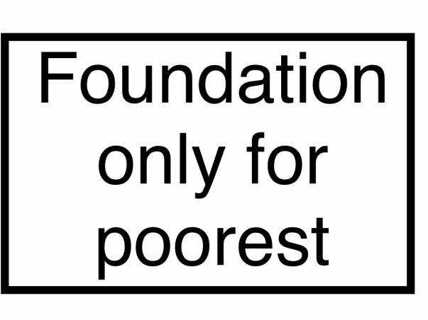Poor person foundation.