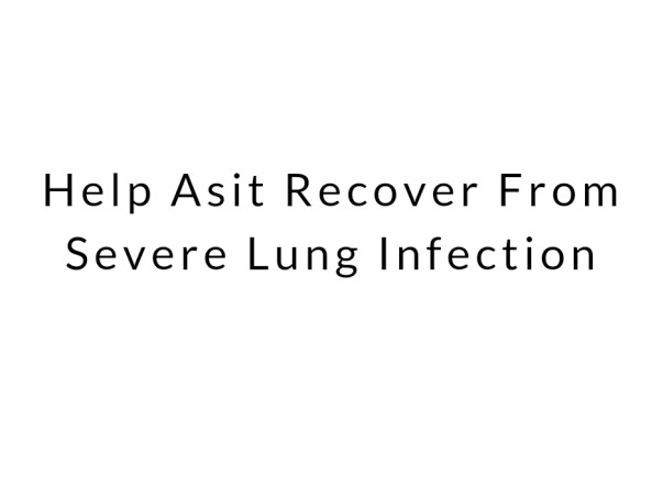 Help Asit Recover From Severe Lung Infection