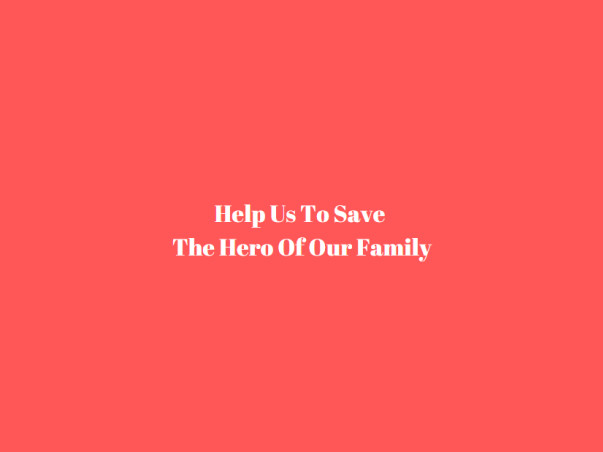 Help Us To Save The Hero Of Our Family