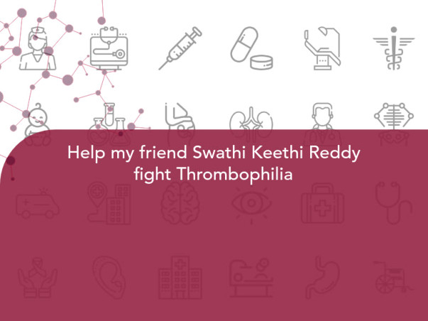 Help my friend Swathi Keethi Reddy fight Thrombophilia