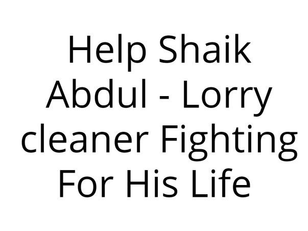 Help Shaik Abdul - Lorry cleaner Fighting For His Life