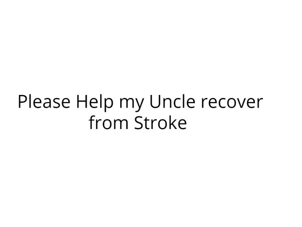 Please Help my Uncle recover from Stroke