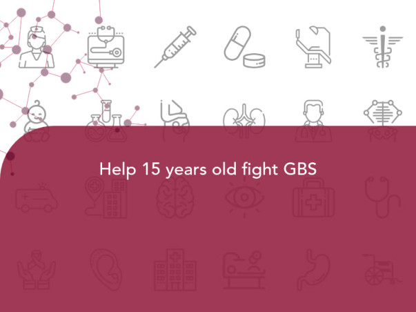 Help 15 years old fight GBS