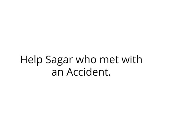 Help Sagar who met with an Accident.