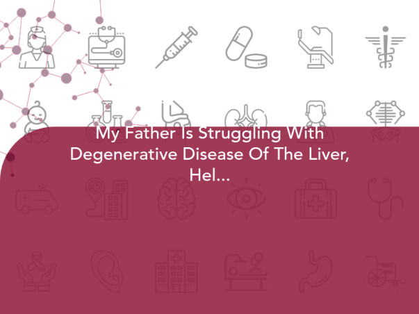 My Father Is Struggling With Degenerative Disease Of The Liver, Help Him