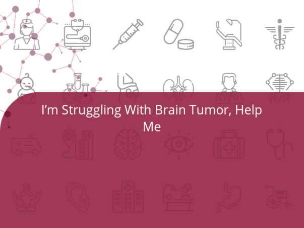 I'm Struggling With Brain Tumor, Help Me