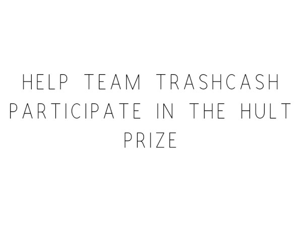 Help Team TrashCash Participate In The Hult Prize