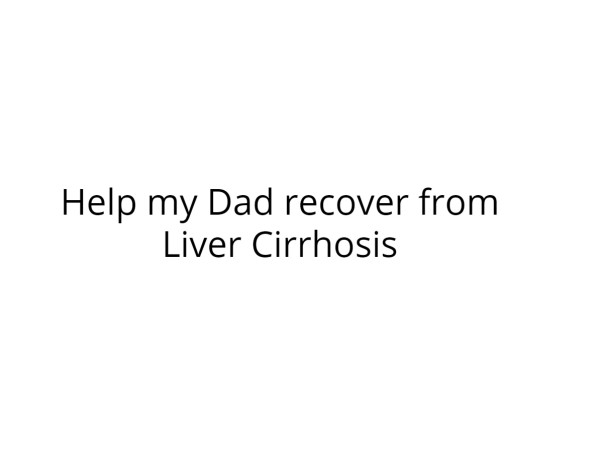 Help my Dad recover from Liver Cirrhosis