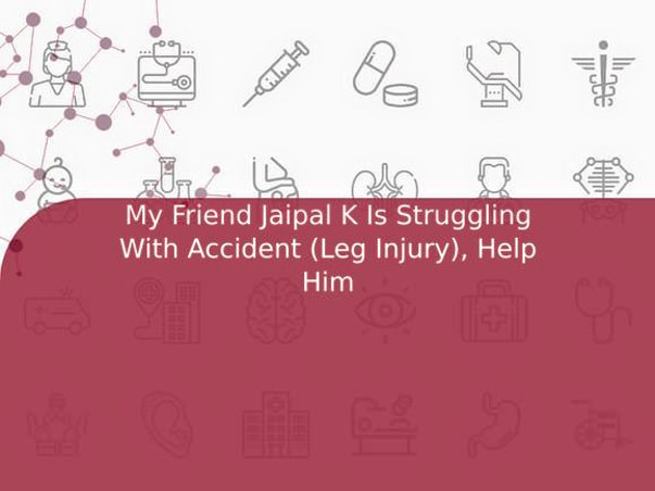 My Friend Jaipal K Is Struggling With Accident (Leg Injury), Help Him