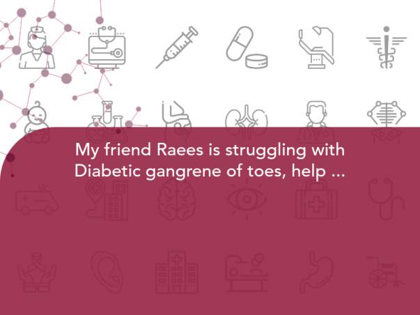 My friend Raees is struggling with Diabetic gangrene of toes, help him.