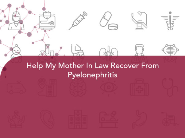 Help My Mother In Law Recover From Pyelonephritis