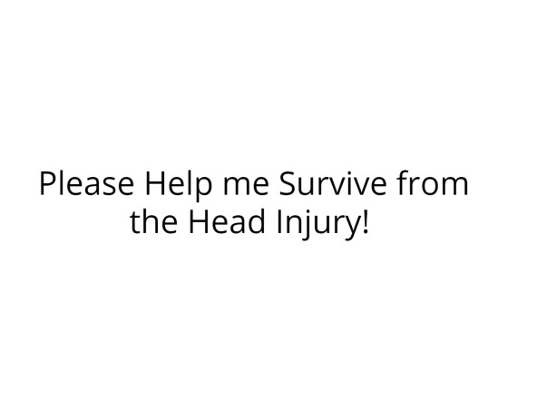Please Help my friend Survive from the Head Injury!