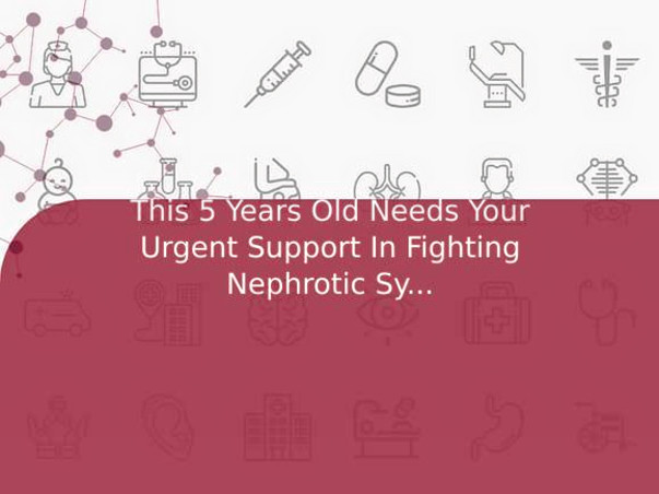 This 5 Years Old Needs Your Urgent Support In Fighting Nephrotic Syndrome
