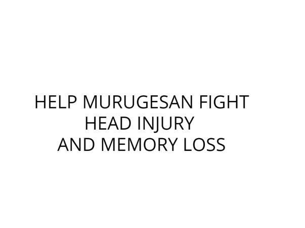 HELP MURUGESAN FIGHT HEAD INJURY AND MEMORY LOSS
