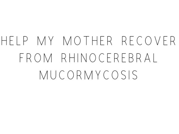 Help My Mother Recover From Rhinocerebral Mucormycosis