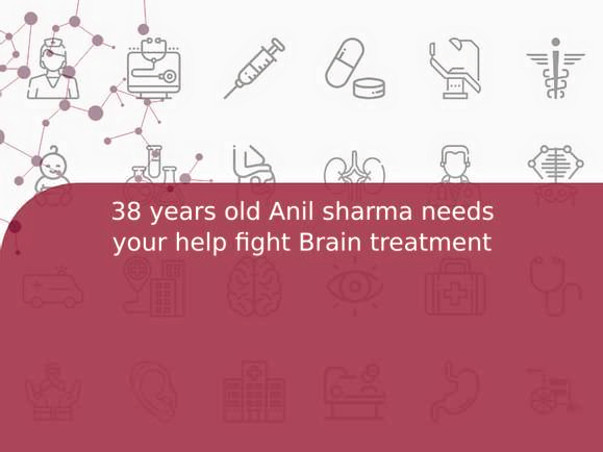 38 years old Anil sharma needs your help fight Brain treatment
