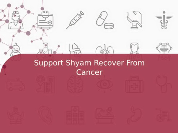 Support Shyam Recover From Cancer