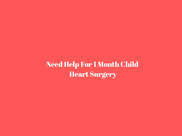 Need Help For 1 Month Child Heart Surgery