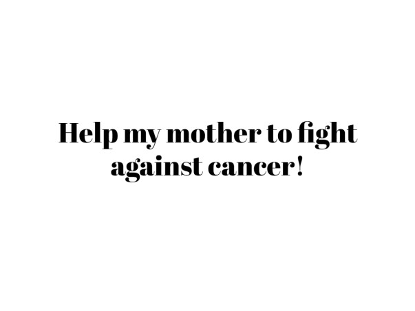 Help my mother to fight against cancer!